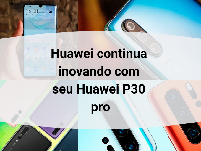 Huawei apresenta seu smartphone P30 pro